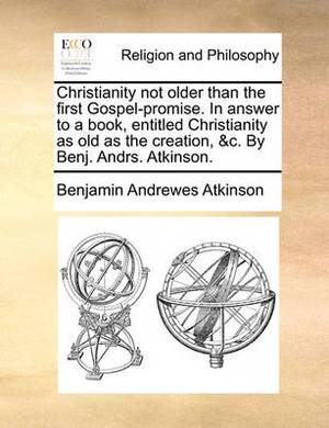 Christianity Not Older Than the First Gospel-Promise. in Answer to a Book, Entitled Christianity as Old as the Creation, &C. by Benj. Andrs. Atkinson.