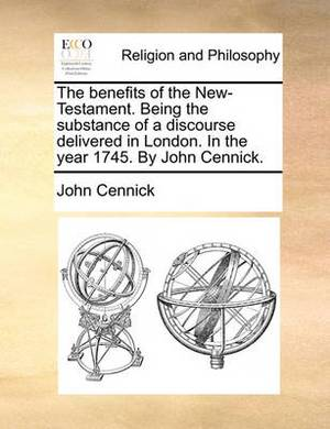 The Benefits of the New-Testament. Being the Substance of a Discourse Delivered in London. in the Year 1745. by John Cennick.