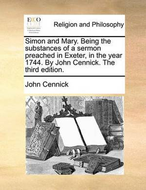 Simon and Mary. Being the Substances of a Sermon Preached in Exeter, in the Year 1744. by John Cennick. the Third Edition.