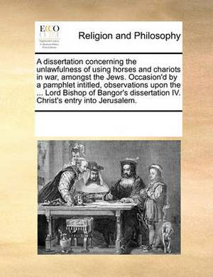 A Dissertation Concerning the Unlawfulness of Using Horses and Chariots in War, Amongst the Jews. Occasion'd by a Pamphlet Intitled, Observations Upon the ... Lord Bishop of Bangor's Dissertation IV. Christ's Entry Into Jerusalem.