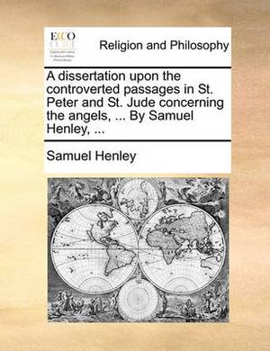 A Dissertation Upon the Controverted Passages in St. Peter and St. Jude Concerning the Angels, ... by Samuel Henley, ...