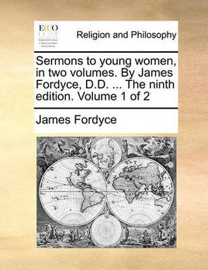 Sermons to Young Women, in Two Volumes. by James Fordyce, D.D. ... the Ninth Edition. Volume 1 of 2