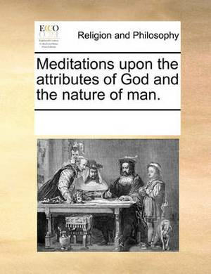 Meditations Upon the Attributes of God and the Nature of Man.