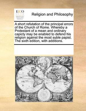 A Short Refutation of the Principal Errors of the Church of Rome. Whereby a Protestant of a Mean and Ordinary Capicty May Be Enabled to Defend His Religion Against the Most Suble Papist. the Sixth Edition, with Additions.