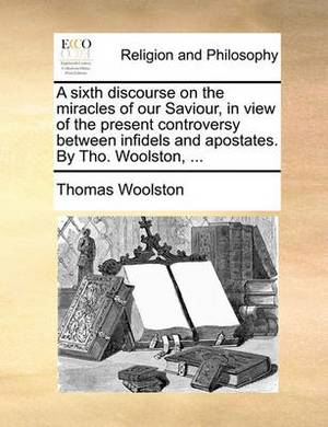 A Sixth Discourse on the Miracles of Our Saviour, in View of the Present Controversy Between Infidels and Apostates. by Tho. Woolston, ...
