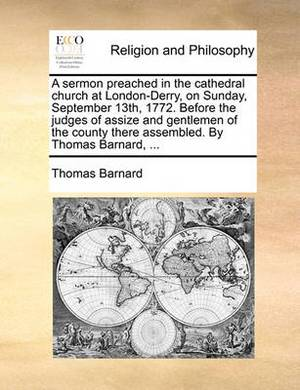 A Sermon Preached in the Cathedral Church at London-Derry, on Sunday, September 13th, 1772. Before the Judges of Assize and Gentlemen of the County There Assembled. by Thomas Barnard, ...