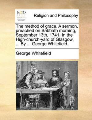 The Method of Grace. a Sermon, Preached on Sabbath Morning, September 13th, 1741. in the High-Church-Yard of Glasgow, ... by ... George Whitefield.