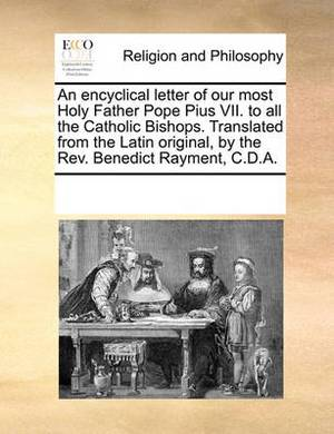 An Encyclical Letter of Our Most Holy Father Pope Pius VII. to All the Catholic Bishops. Translated from the Latin Original, by the REV. Benedict Rayment, C.D.A.