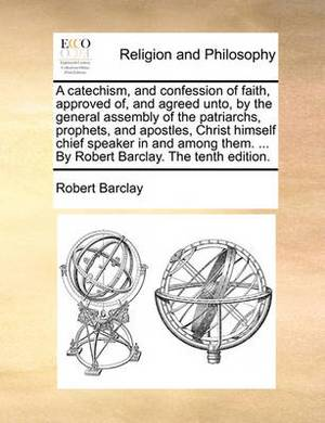 A Catechism, and Confession of Faith, Approved Of, and Agreed Unto, by the General Assembly of the Patriarchs, Prophets, and Apostles, Christ Himself Chief Speaker in and Among Them. ... by Robert Barclay. the Tenth Edition.