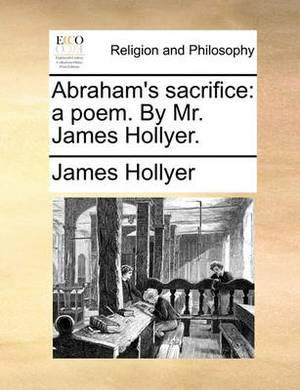 Abraham's Sacrifice: A Poem. by Mr. James Hollyer.