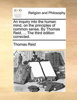 An Inquiry Into the Human Mind, on the Principles of Common Sense. by Thomas Reid, ... the Third Edition Corrected.