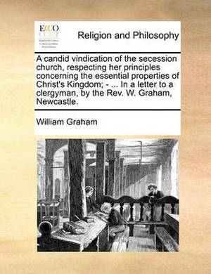 A Candid Vindication of the Secession Church, Respecting Her Principles Concerning the Essential Properties of Christ's Kingdom; - ... in a Letter to a Clergyman, by the REV. W. Graham, Newcastle.