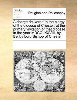 A Charge Delivered to the Clergy of the Diocese of Chester, at the Primary Visitation of That Diocese in the Year MDCCLXXVIII, by Beilby Lord Bishop of Chester.