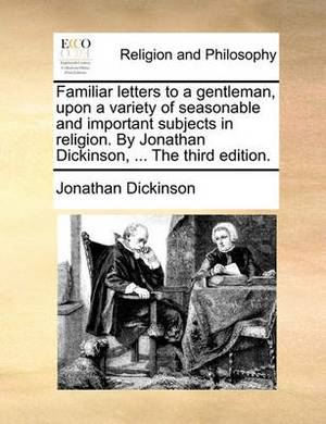 Familiar Letters to a Gentleman, Upon a Variety of Seasonable and Important Subjects in Religion. by Jonathan Dickinson, ... the Third Edition.
