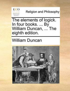 The Elements of Logick. in Four Books. ... by William Duncan, ... the Eighth Edition.