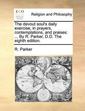 The Devout Soul's Daily Exercise, in Prayers, Contemplations, and Praises: By R. Parker, D.D. the Eighth Edition.