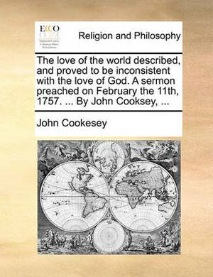 The Love of the World Described, and Proved to Be Inconsistent with the Love of God. a Sermon Preached on February the 11th, 1757. ... by John Cooksey, ...