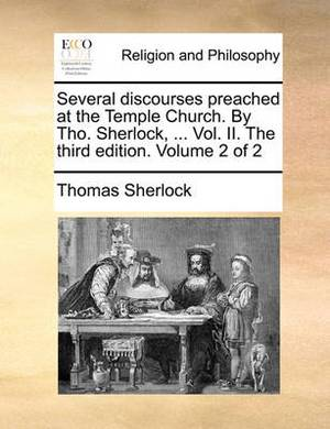 Several Discourses Preached at the Temple Church. by Tho. Sherlock, ... Vol. II. the Third Edition. Volume 2 of 2