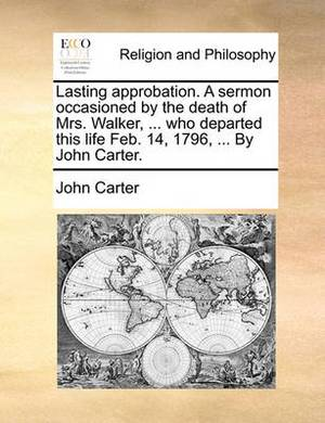 Lasting Approbation. a Sermon Occasioned by the Death of Mrs. Walker, ... Who Departed This Life Feb. 14, 1796, ... by John Carter.