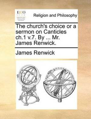 The Church's Choice or a Sermon on Canticles Ch.1 V.7. by ... Mr. James Renwick.