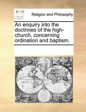 An Enquiry Into the Doctrines of the High-Church, Concerning Ordination and Baptism.