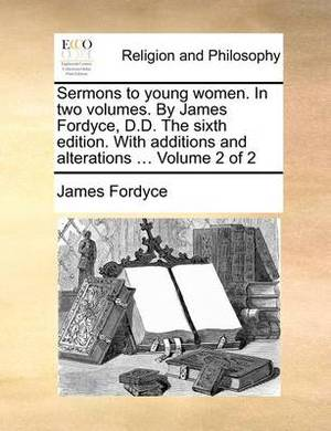 Sermons to Young Women. in Two Volumes. by James Fordyce, D.D. the Sixth Edition. with Additions and Alterations ... Volume 2 of 2