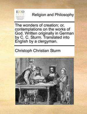 The Wonders of Creation; Or, Contemplations on the Works of God. Written Originally in German by C. C. Sturm. Translated Into English by a Clergyman.