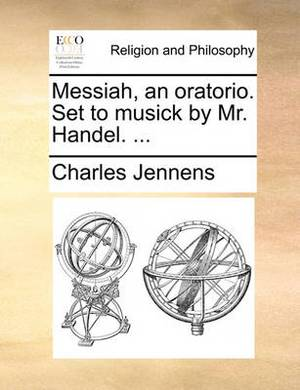 Messiah, an Oratorio. Set to Musick by Mr. Handel. ...