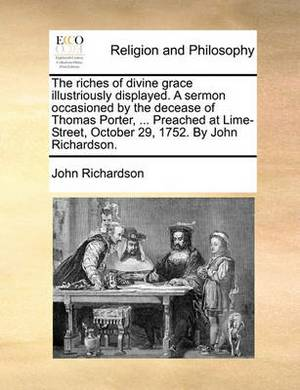 The Riches of Divine Grace Illustriously Displayed. a Sermon Occasioned by the Decease of Thomas Porter, ... Preached at Lime-Street, October 29, 1752. by John Richardson.