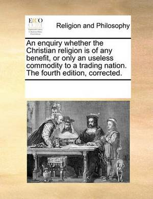 An Enquiry Whether the Christian Religion Is of Any Benefit, or Only an Useless Commodity to a Trading Nation. the Fourth Edition, Corrected.
