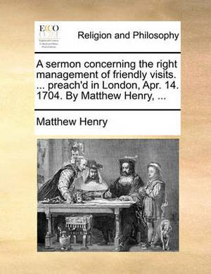 A Sermon Concerning the Right Management of Friendly Visits. ... Preach'd in London, Apr. 14. 1704. by Matthew Henry, ...