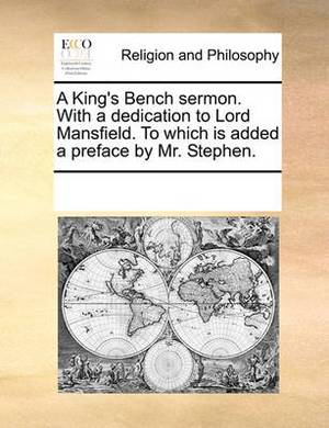 A King's Bench Sermon. with a Dedication to Lord Mansfield. to Which Is Added a Preface by Mr. Stephen.