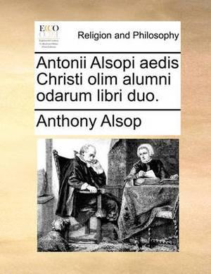 Antonii Alsopi Aedis Christi Olim Alumni Odarum Libri Duo.