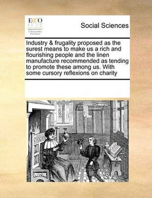 Industry & Frugality Proposed as the Surest Means to Make Us a Rich and Flourishing People and the Linen Manufacture Recommended as Tending to Promote These Among Us. with Some Cursory Reflexions on Charity