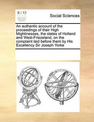 An Authentic Account of the Proceedings of Their High Mightinesses, the States of Holland and West-Friezeland, on the Complaint Laid Before Them by His Excellency Sir Joseph Yorke