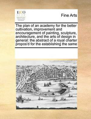 The Plan of an Academy for the Better Cultivation, Improvement and Encouragement of Painting, Sculpture, Architecture, and the Arts of Design in General: The Abstract of a Royal Charter Propos'd for the Establishing the Same