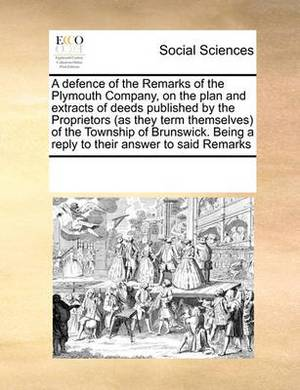 A Defence of the Remarks of the Plymouth Company, on the Plan and Extracts of Deeds Published by the Proprietors (as They Term Themselves) of the Township of Brunswick. Being a Reply to Their Answer to Said Remarks