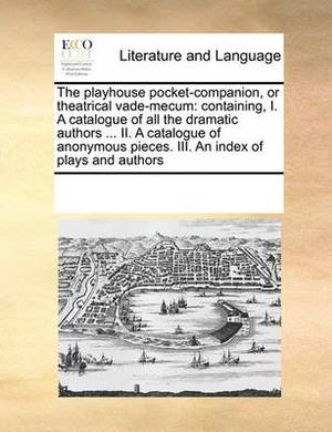 The Playhouse Pocket-Companion, or Theatrical Vade-Mecum: Containing, I. a Catalogue of All the Dramatic Authors ... II. a Catalogue of Anonymous Pieces. III. an Index of Plays and Authors