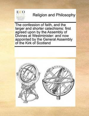The Confession of Faith, and the Larger and Shorter Catechisms: First Agreed Upon by the Assembly of Divines at Westminister: And Now Appointed by the General Assembly of the Kirk of Scotland