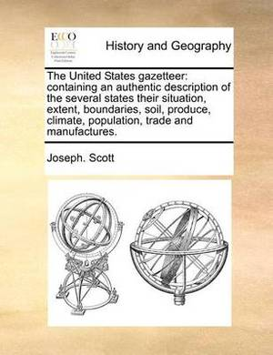 The United States Gazetteer: Containing an Authentic Description of the Several States Their Situation, Extent, Boundaries, Soil, Produce, Climate, Population, Trade and Manufactures.