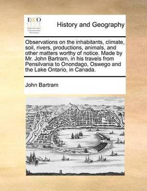 Observations on the Inhabitants, Climate, Soil, Rivers, Productions, Animals, and Other Matters Worthy of Notice. Made by Mr. John Bartram, in His Travels from Pensilvania to Onondago, Oswego and the Lake Ontario, in Canada.