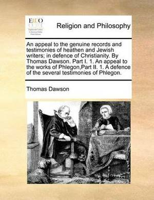 An Appeal to the Genuine Records and Testimonies of Heathen and Jewish Writers; In Defence of Christianity. by Thomas Dawson. Part I. 1. an Appeal to the Works of Phlegon, Part II. 1. a Defence of the Several Testimonies of Phlegon.