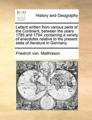 Letters Written from Various Parts of the Continent, Between the Years 1785 and 1794: Containing a Variety of Anecdotes Relative to the Present State of Literature in Germany,