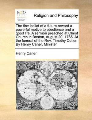 The Firm Belief of a Future Reward a Powerful Motive to Obedience and a Good Life. a Sermon Preached at Christ Church in Boston, August 20. 1765. at the Funeral of the REV. Timothy Cutler. by Henry Caner, Minister
