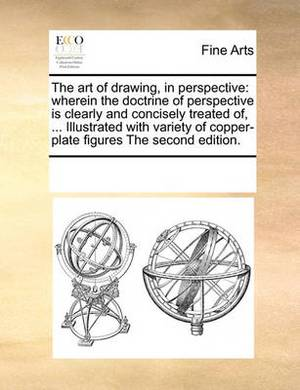 The Art of Drawing, in Perspective: Wherein the Doctrine of Perspective Is Clearly and Concisely Treated Of, ... Illustrated with Variety of Copper-Plate Figures the Second Edition.