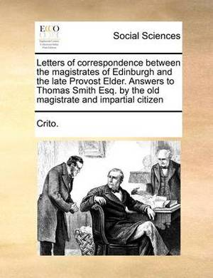 Letters of Correspondence Between the Magistrates of Edinburgh and the Late Provost Elder. Answers to Thomas Smith Esq. by the Old Magistrate and Impartial Citizen