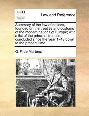 Summary of the Law of Nations, Founded on the Treaties and Customs of the Modern Nations of Europe; With a List of the Principal Treaties, Concluded Since the Year 1748 Down to the Present Time