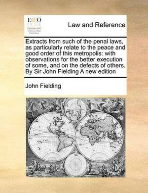 Extracts from Such of the Penal Laws, as Particularly Relate to the Peace and Good Order of This Metropolis: With Observations for the Better Execution of Some, and on the Defects of Others. by Sir John Fielding a New Edition