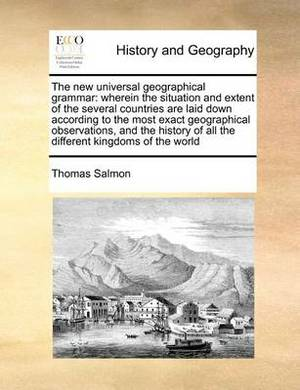 The New Universal Geographical Grammar: Wherein the Situation and Extent of the Several Countries Are Laid Down According to the Most Exact Geographical Observations, and the History of All the Different Kingdoms of the World