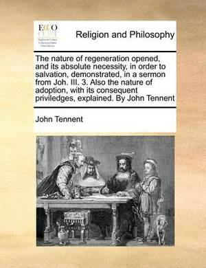 The Nature of Regeneration Opened, and Its Absolute Necessity, in Order to Salvation, Demonstrated, in a Sermon from Joh. III. 3. Also the Nature of Adoption, with Its Consequent Priviledges, Explained. by John Tennent
